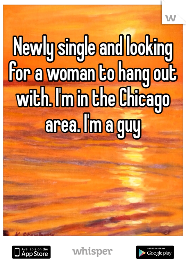 Newly single and looking for a woman to hang out with. I'm in the Chicago area. I'm a guy