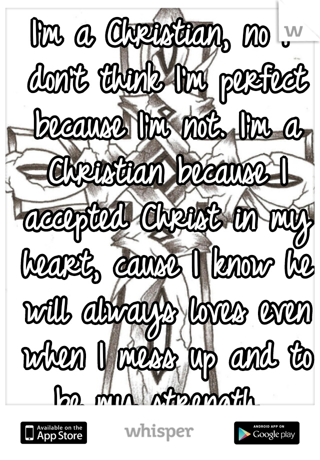 I'm a Christian, no I don't think I'm perfect because I'm not. I'm a Christian because I accepted Christ in my heart, cause I know he will always loves even when I mess up and to be my strength.