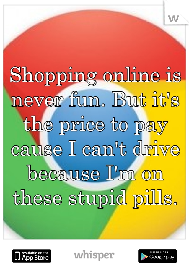Shopping online is  never fun. But it's the price to pay cause I can't drive because I'm on these stupid pills.