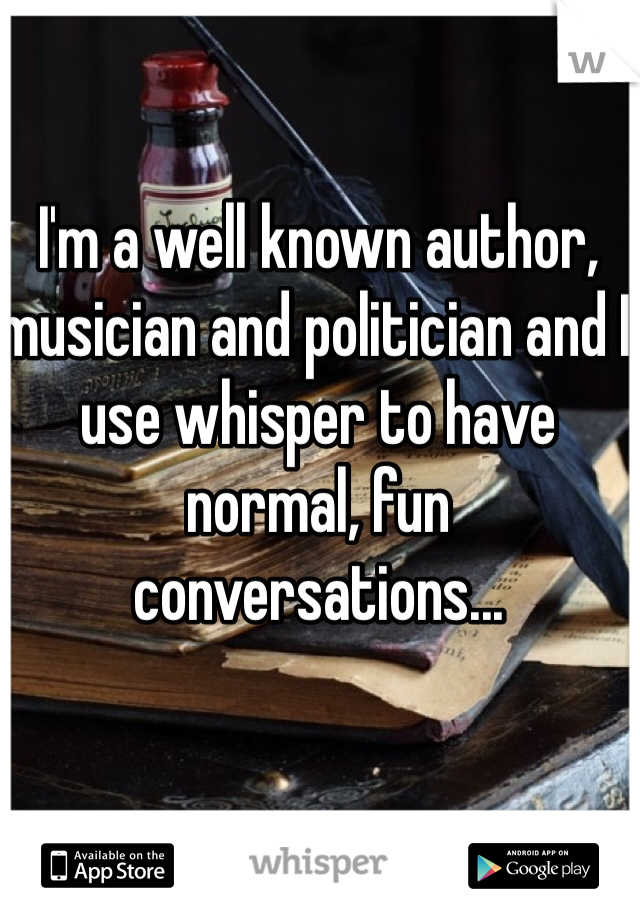 I'm a well known author, musician and politician and I use whisper to have normal, fun conversations...