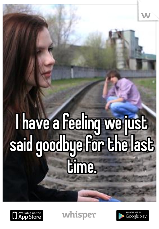 I have a feeling we just said goodbye for the last time.