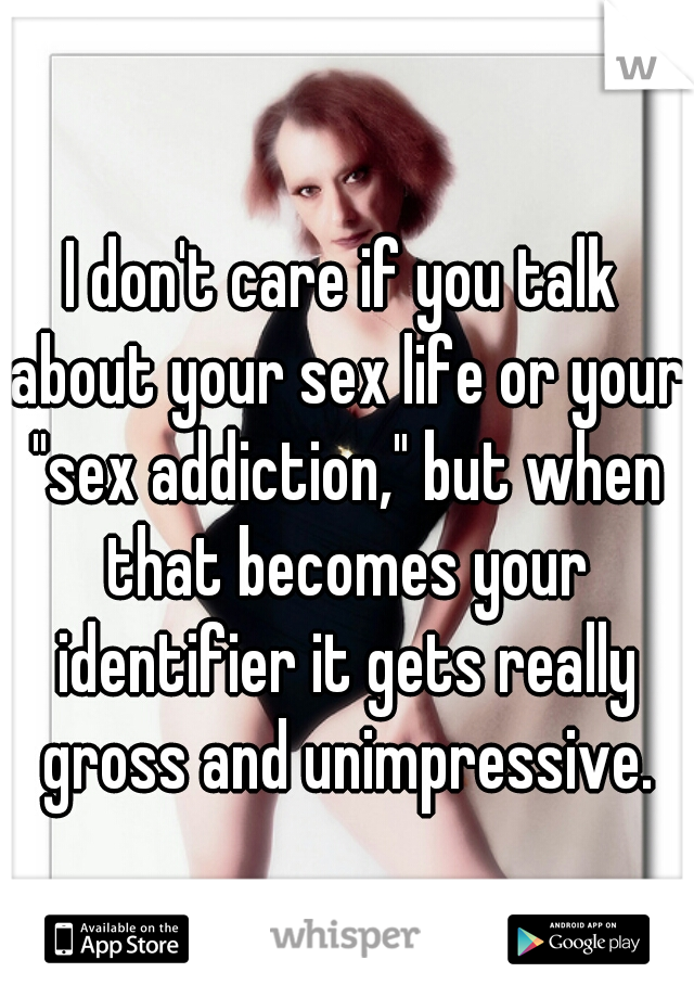 "I don't care if you talk about your sex life or your ""sex addiction,"" but when that becomes your identifier it gets really gross and unimpressive."
