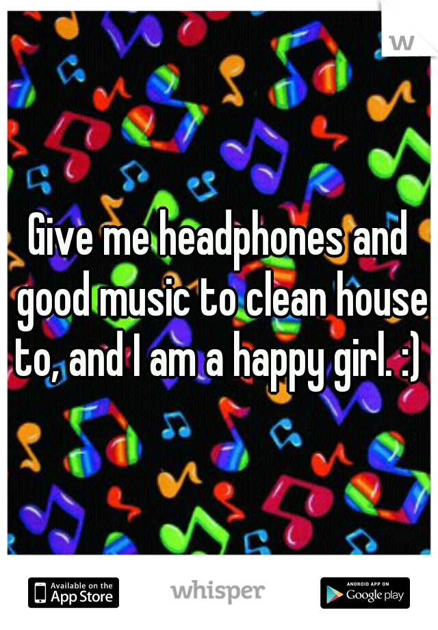 Give me headphones and good music to clean house to, and I am a happy girl. :)