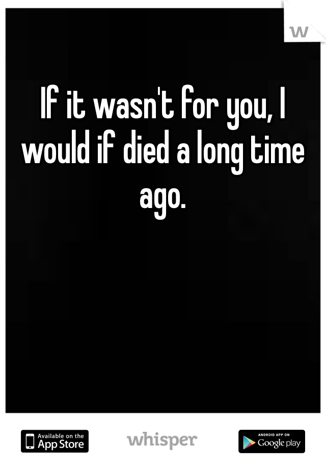 If it wasn't for you, I would if died a long time ago.