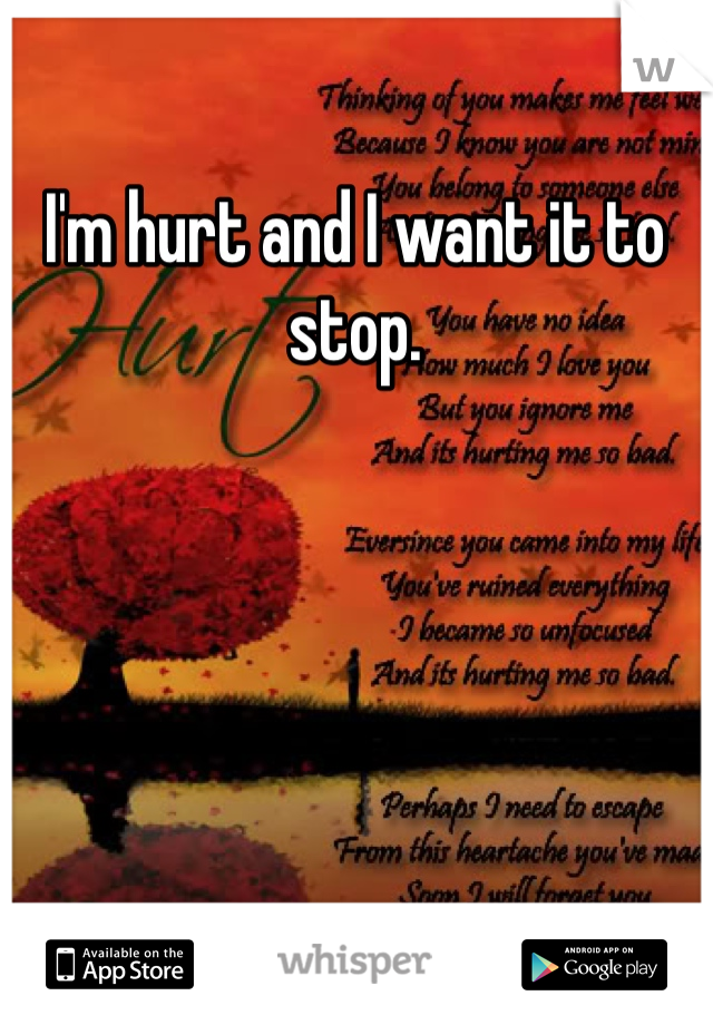 I'm hurt and I want it to stop.