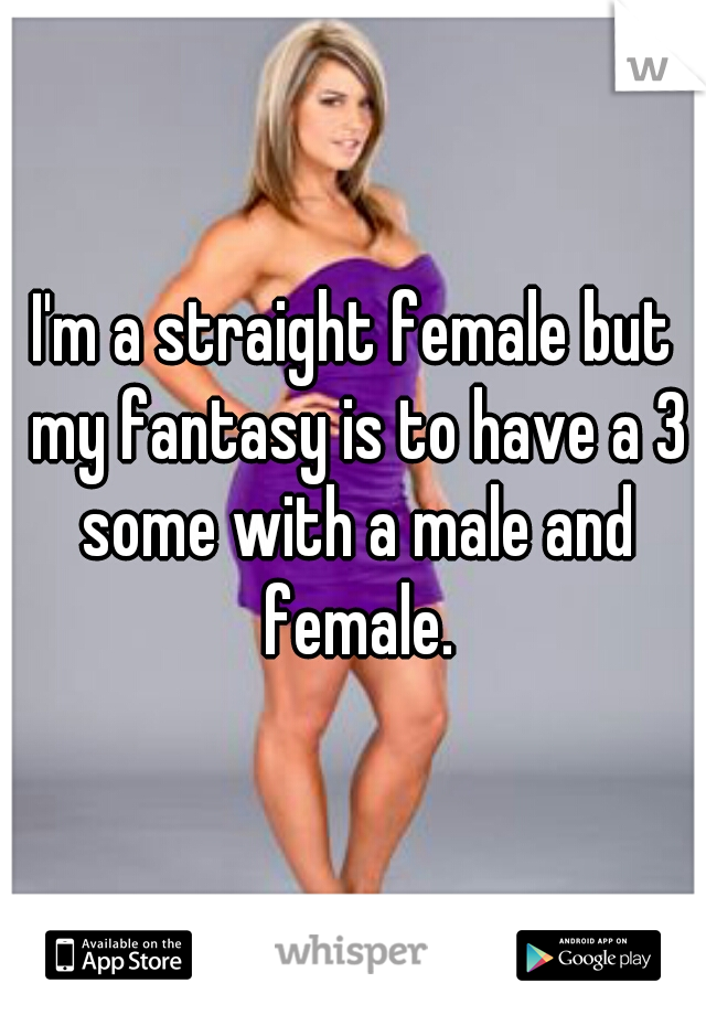 I'm a straight female but my fantasy is to have a 3 some with a male and female.
