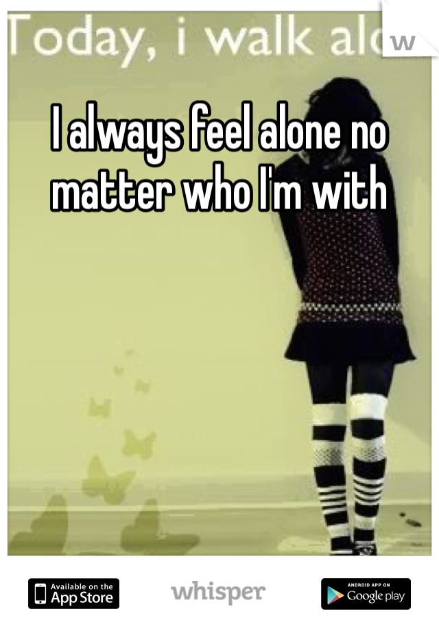 I always feel alone no matter who I'm with