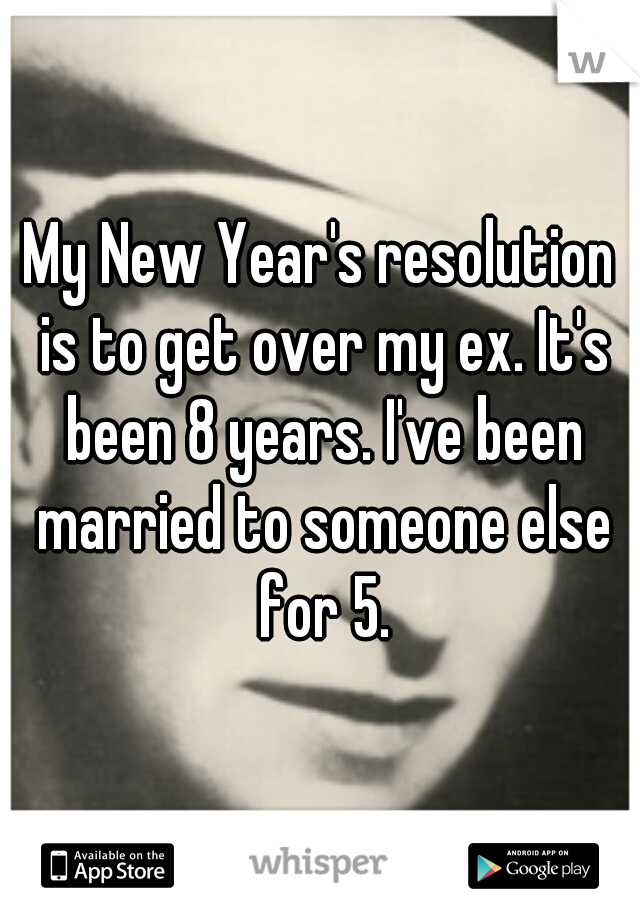 My New Year's resolution is to get over my ex. It's been 8 years. I've been married to someone else for 5.