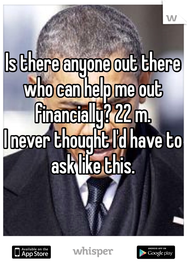 Is there anyone out there who can help me out financially? 22 m. I never thought I'd have to ask like this.
