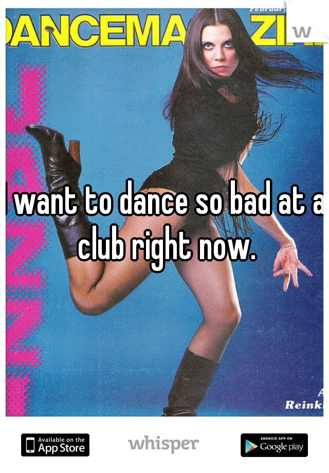 I want to dance so bad at a club right now.