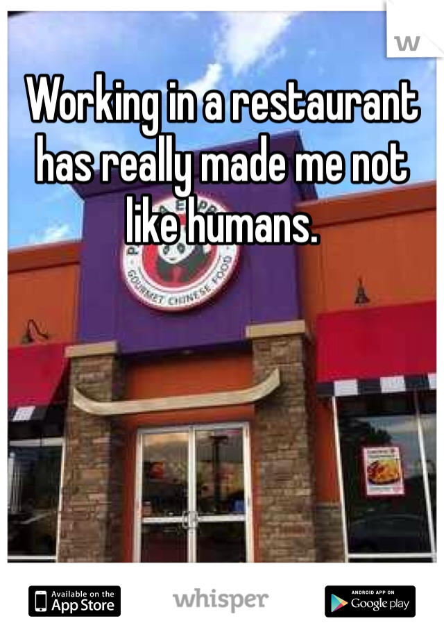 Working in a restaurant has really made me not like humans.