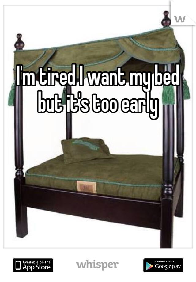 I'm tired I want my bed but it's too early