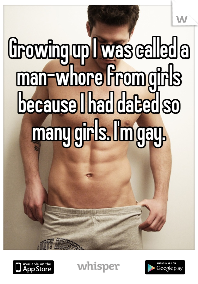 Growing up I was called a man-whore from girls because I had dated so many girls. I'm gay.