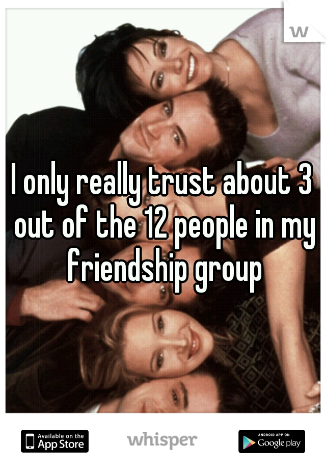 I only really trust about 3 out of the 12 people in my friendship group