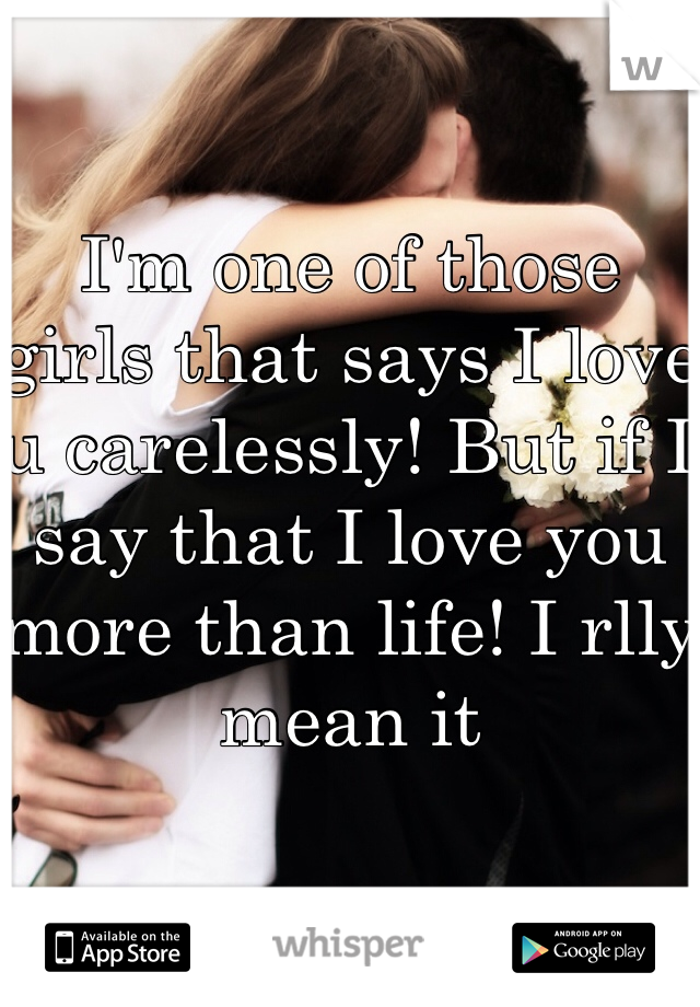 I'm one of those girls that says I love u carelessly! But if I say that I love you more than life! I rlly mean it