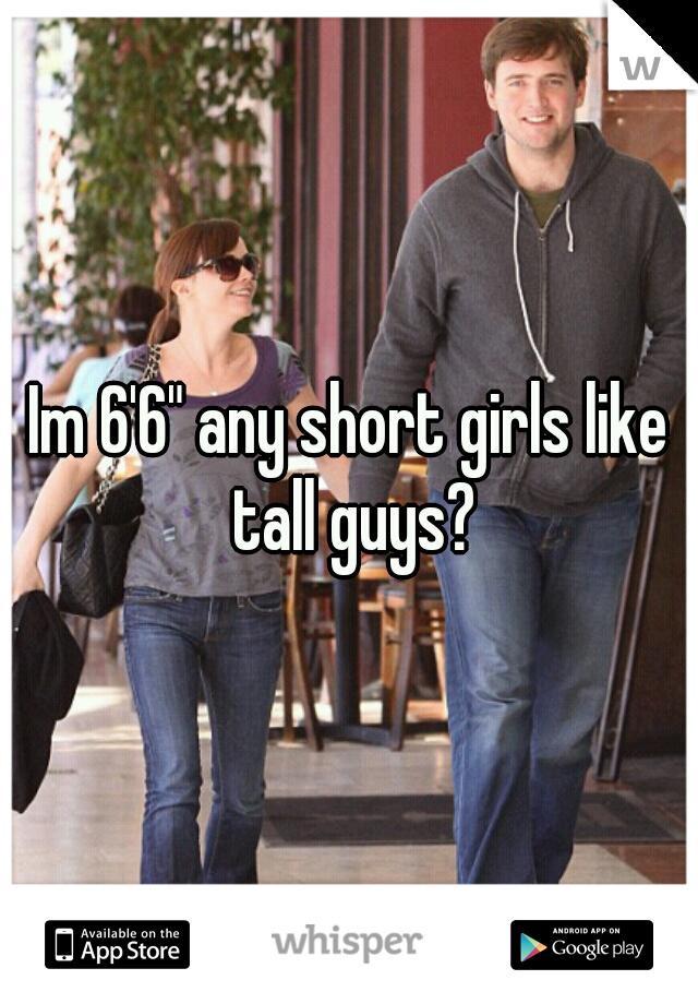 "Im 6'6"" any short girls like tall guys?"