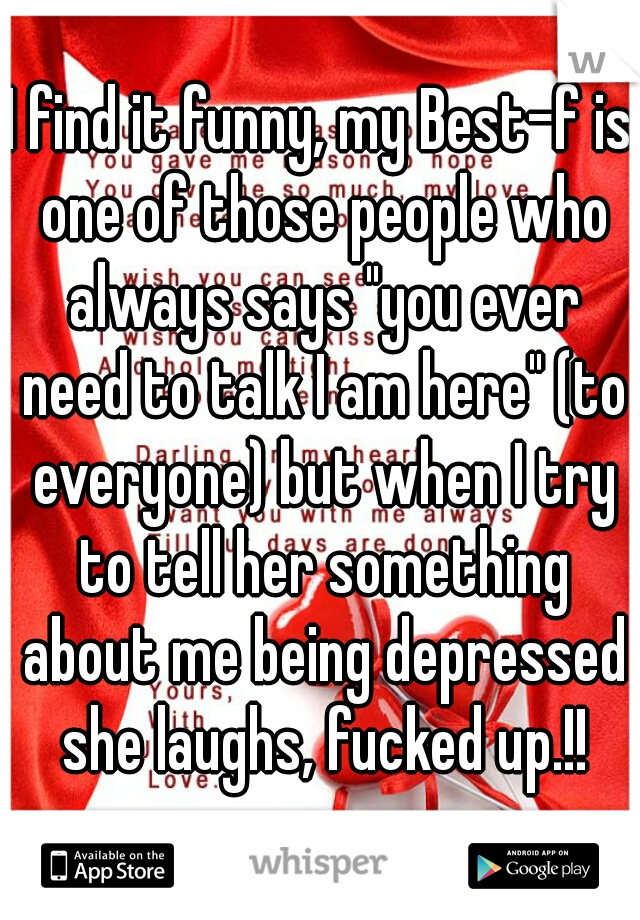 """I find it funny, my Best-f is one of those people who always says """"you ever need to talk I am here"""" (to everyone) but when I try to tell her something about me being depressed she laughs, fucked up.!!"""