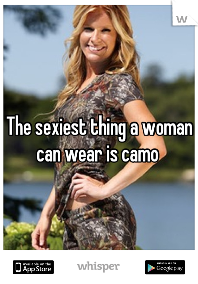 The sexiest thing a woman can wear is camo