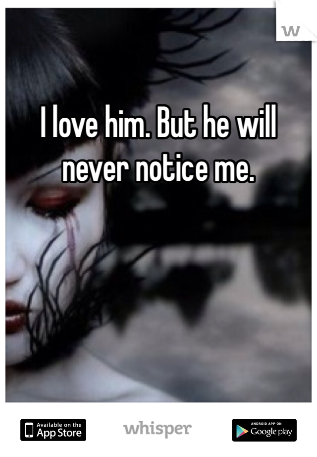 I love him. But he will never notice me.