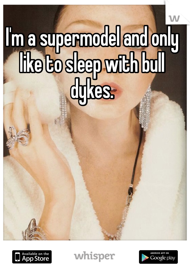 I'm a supermodel and only like to sleep with bull dykes.