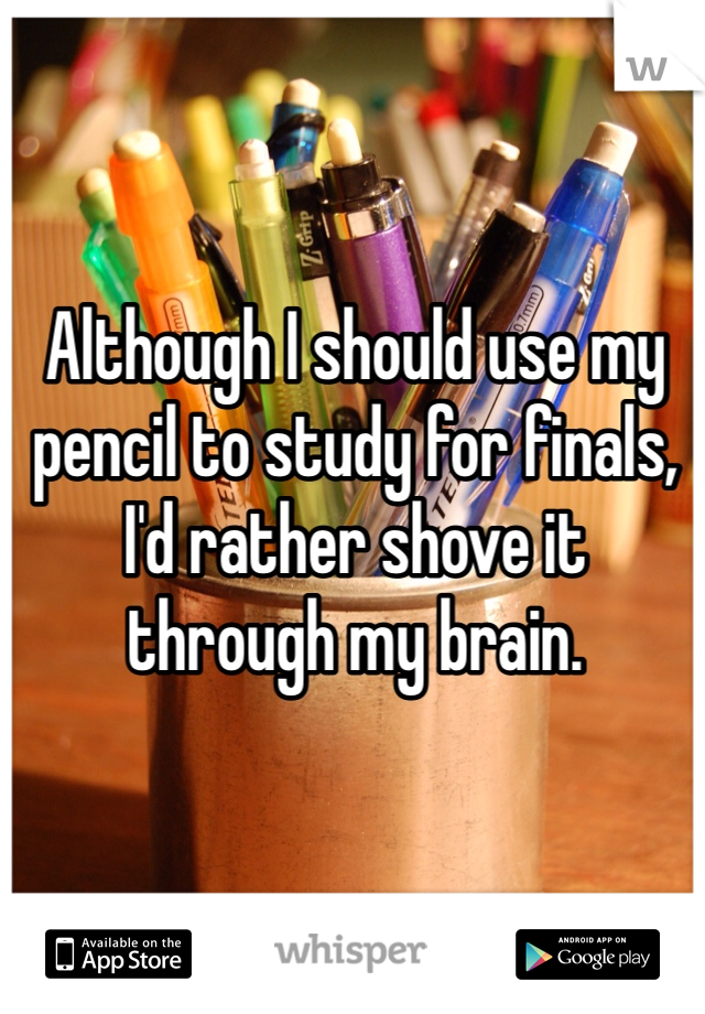 Although I should use my pencil to study for finals, I'd rather shove it through my brain.
