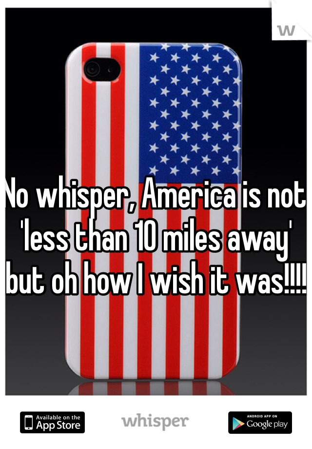 No whisper, America is not 'less than 10 miles away' but oh how I wish it was!!!!