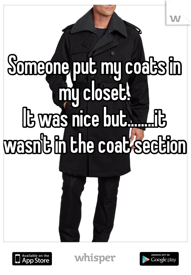Someone put my coats in my closet.  It was nice but........it wasn't in the coat section