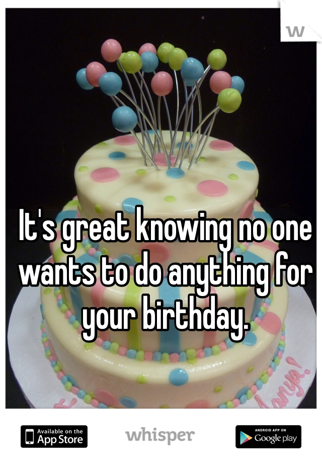 It's great knowing no one wants to do anything for your birthday.