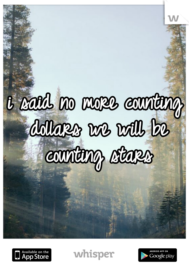 i said no more counting dollars we will be counting stars