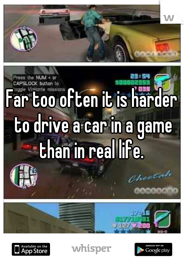 Far too often it is harder to drive a car in a game than in real life.