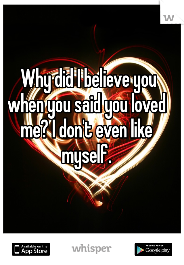 Why did I believe you when you said you loved me? I don't even like myself.