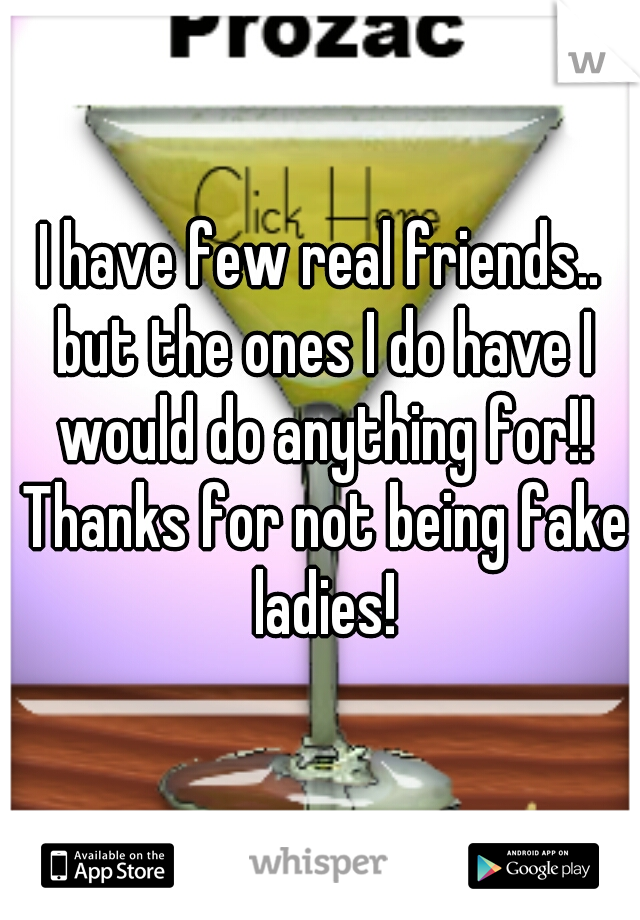 I have few real friends.. but the ones I do have I would do anything for!! Thanks for not being fake ladies!