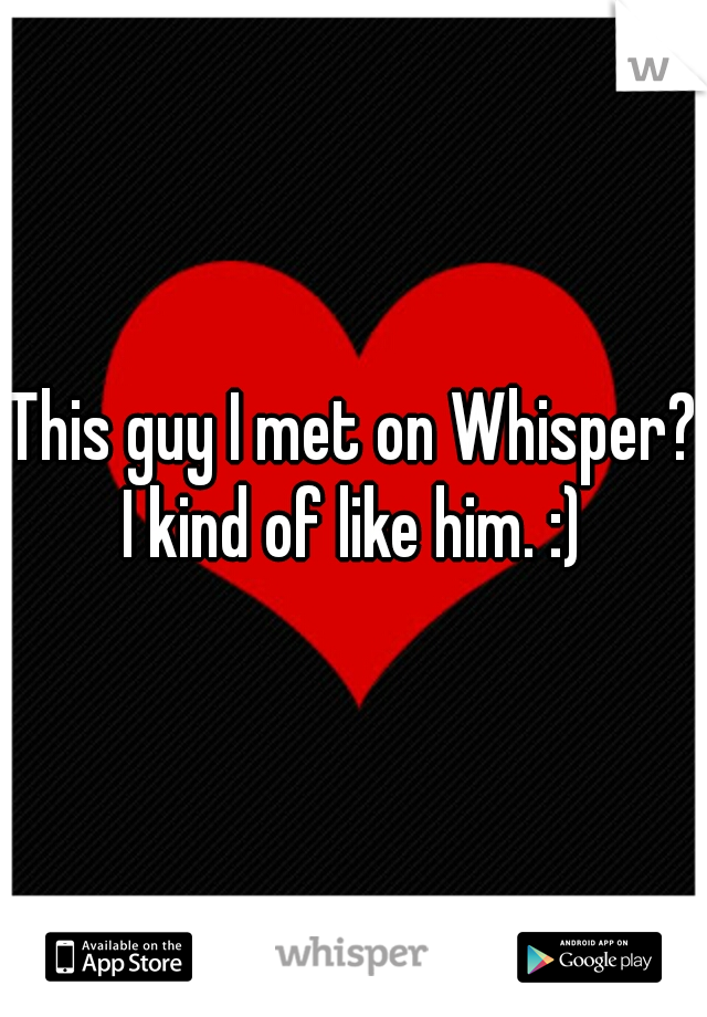 This guy I met on Whisper? I kind of like him. :)