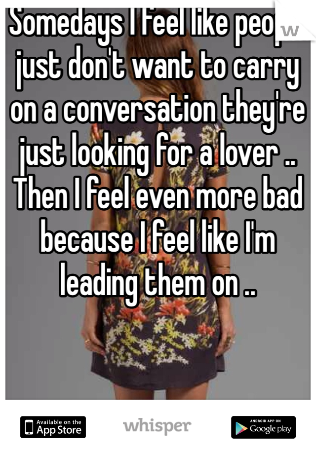 Somedays I feel like people just don't want to carry on a conversation they're just looking for a lover .. Then I feel even more bad because I feel like I'm leading them on ..