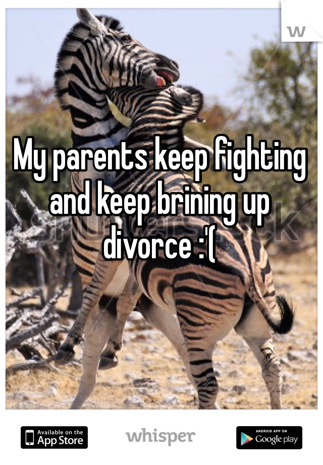 My parents keep fighting and keep brining up divorce :'(
