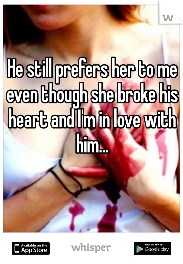 He still prefers her to me even though she broke his heart and I'm in love with him...