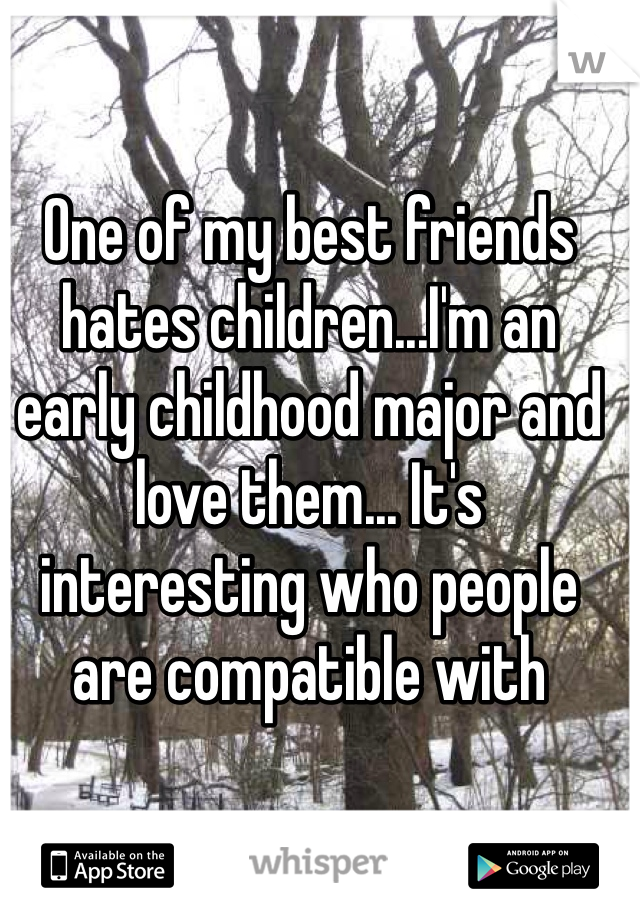 One of my best friends hates children...I'm an early childhood major and love them... It's interesting who people are compatible with