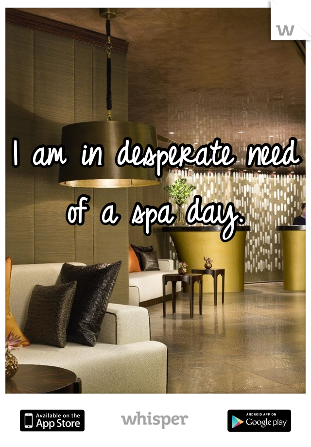 I am in desperate need of a spa day.
