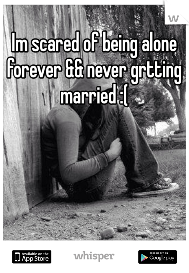 Im scared of being alone forever && never grtting married :(