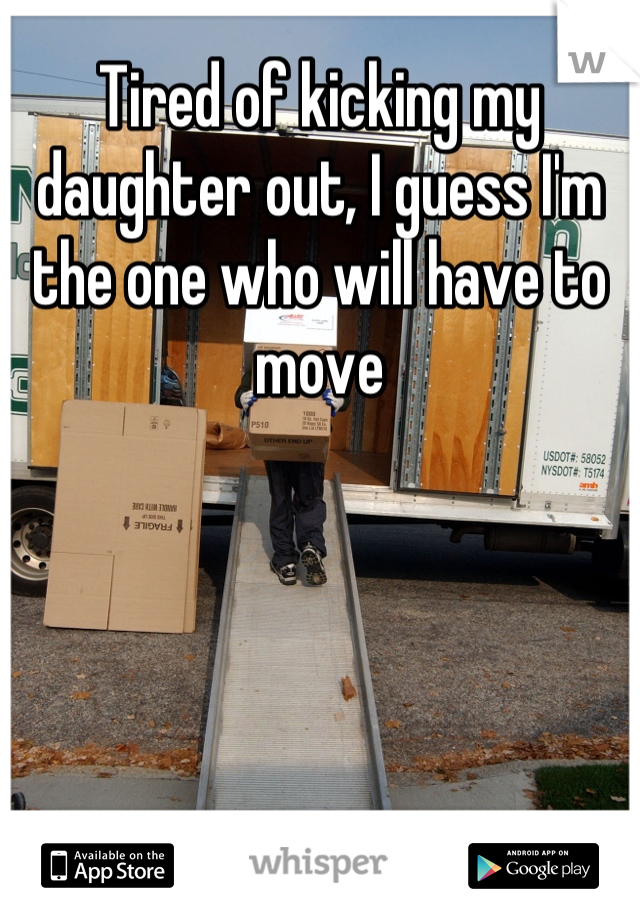 Tired of kicking my daughter out, I guess I'm the one who will have to move