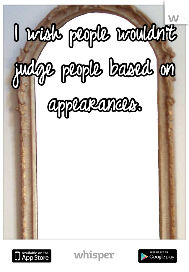 I wish people wouldn't judge people based on appearances.