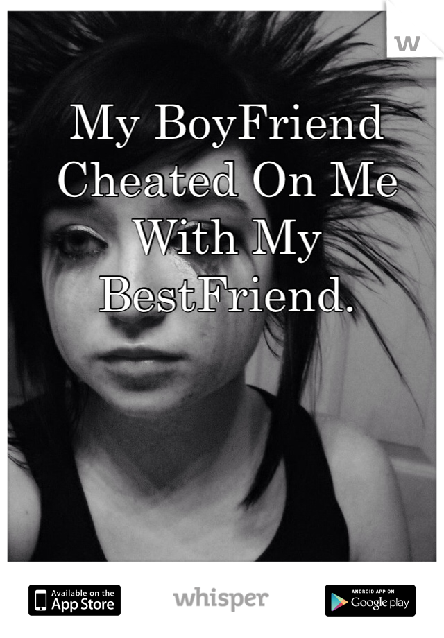 My BoyFriend Cheated On Me With My BestFriend.