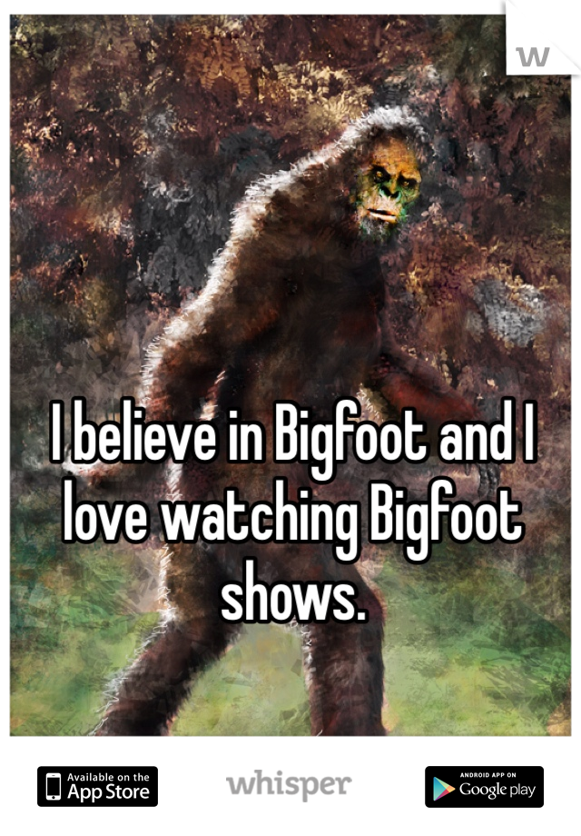 I believe in Bigfoot and I love watching Bigfoot shows.