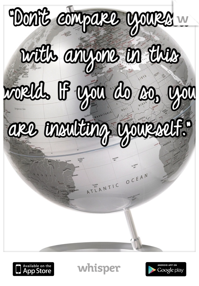 """Don't compare yourself with anyone in this world. If you do so, you are insulting yourself."""