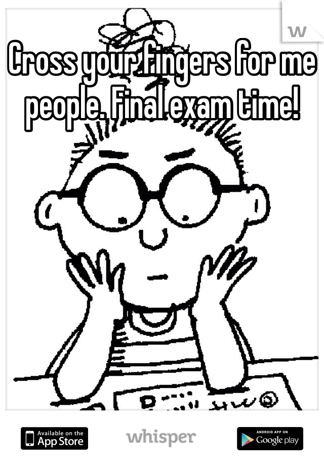 Cross your fingers for me people. Final exam time!