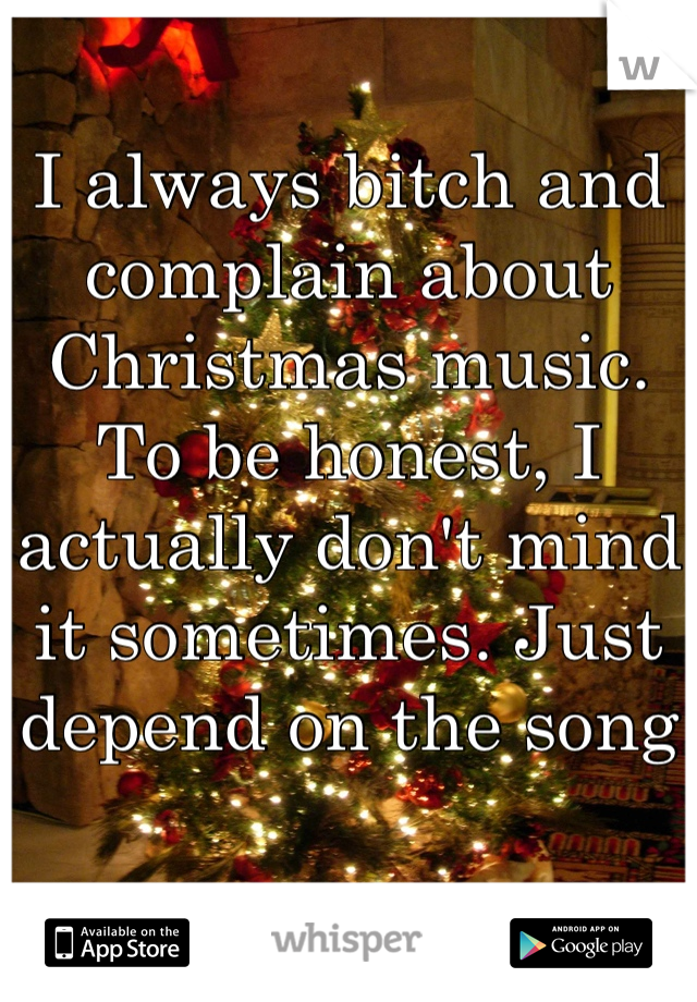 I always bitch and complain about Christmas music. To be honest, I actually don't mind it sometimes. Just depend on the song