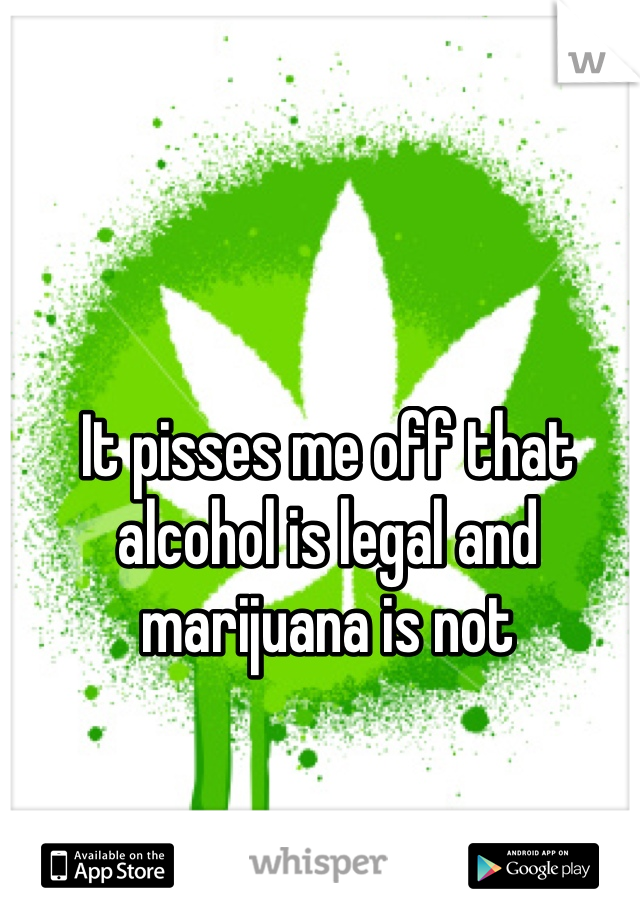 It pisses me off that alcohol is legal and marijuana is not