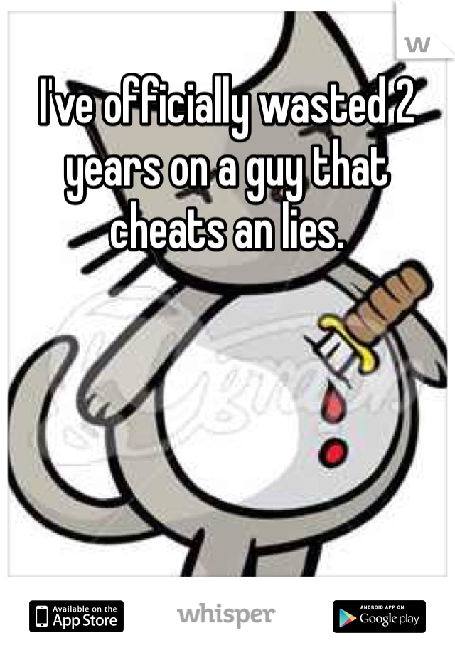 I've officially wasted 2 years on a guy that cheats an lies.