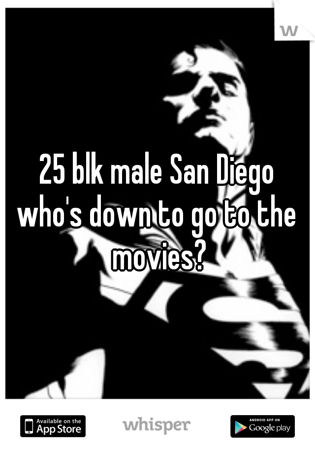 25 blk male San Diego who's down to go to the movies?