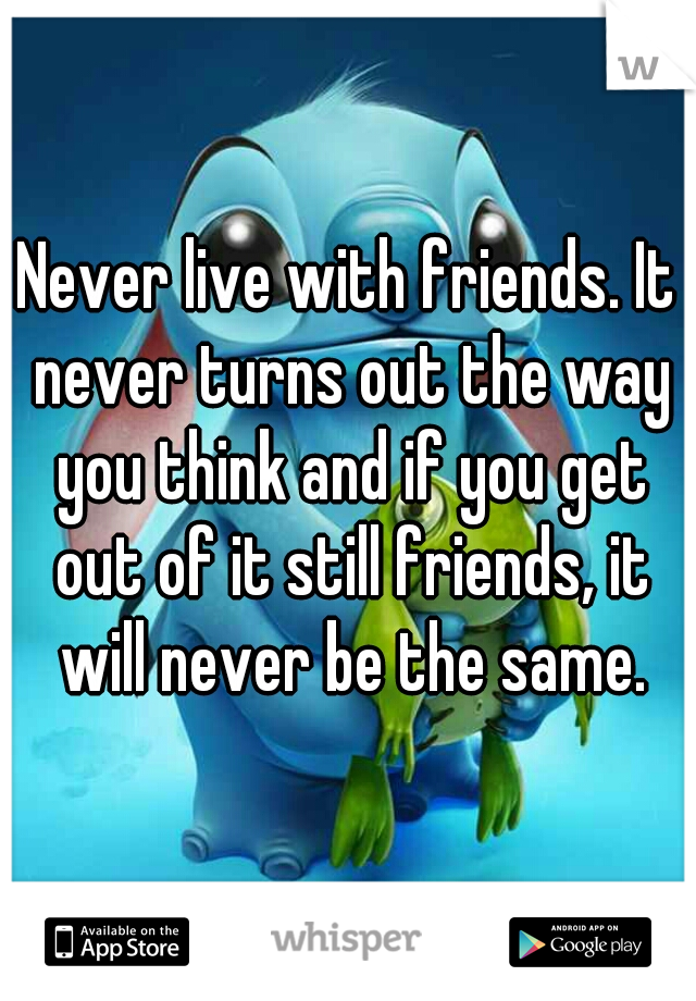 Never live with friends. It never turns out the way you think and if you get out of it still friends, it will never be the same.